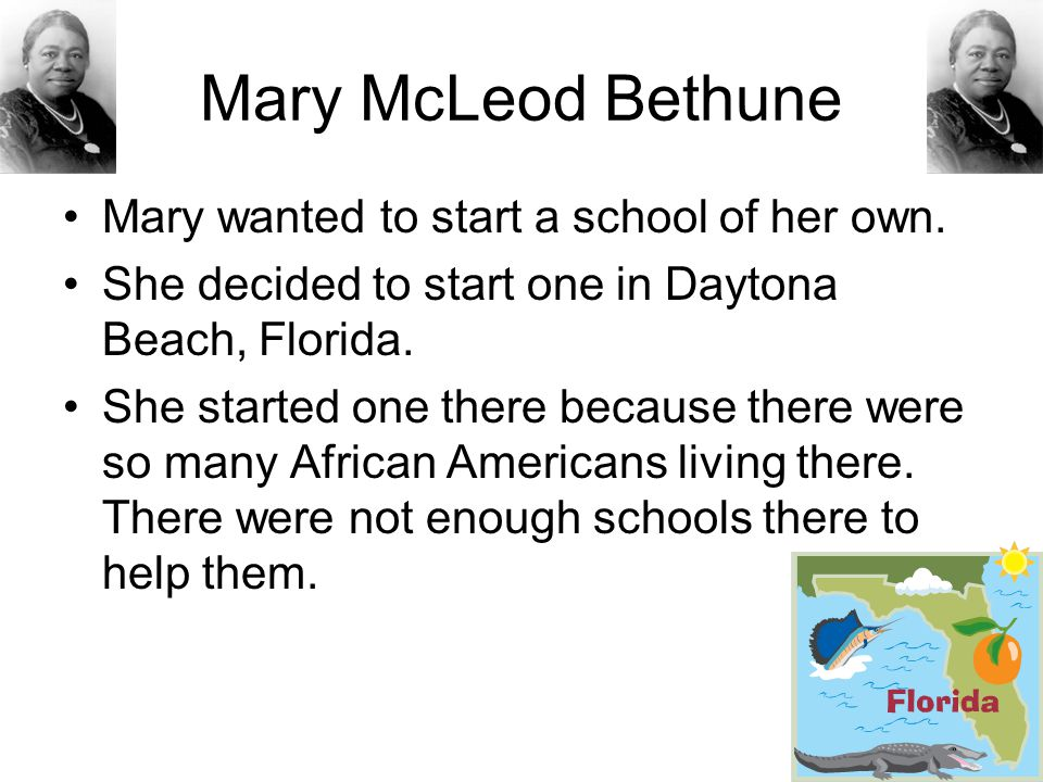 Mary McLeod Bethune Mary wanted to start a school of her own.