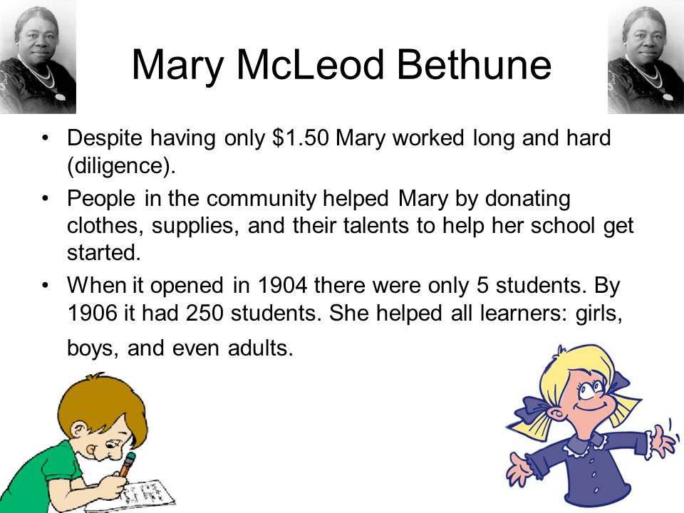 Mary McLeod Bethune Despite having only $1.50 Mary worked long and hard (diligence).