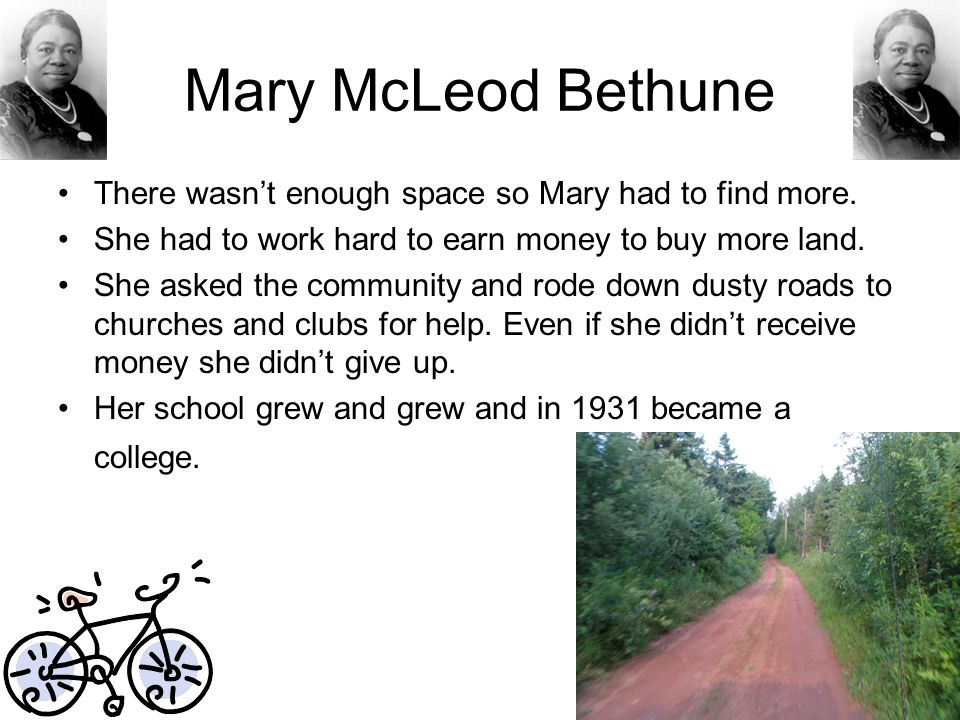 Mary McLeod Bethune There wasn't enough space so Mary had to find more. She had to work hard to earn money to buy more land.