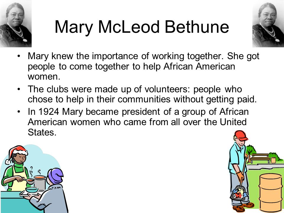 Mary McLeod Bethune Mary knew the importance of working together. She got people to come together to help African American women.