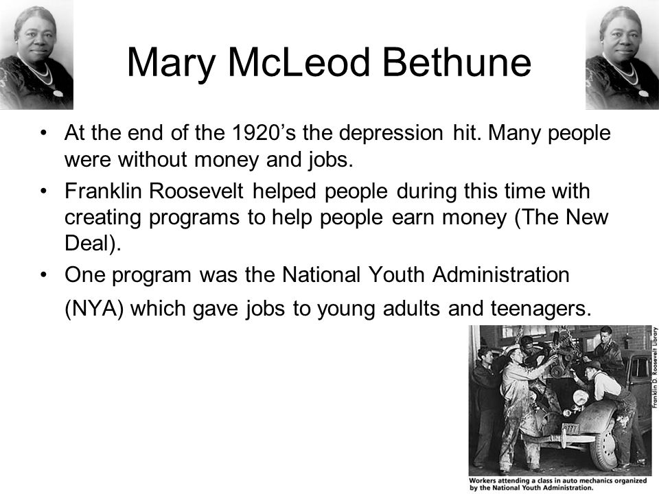 Mary McLeod Bethune At the end of the 1920's the depression hit. Many people were without money and jobs.