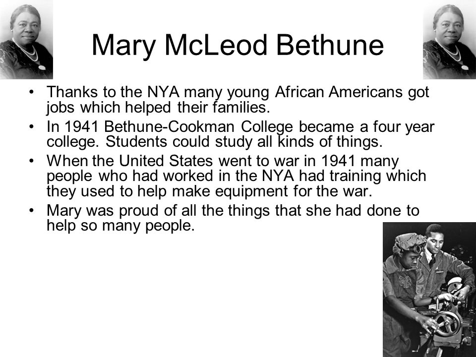 Mary McLeod Bethune Thanks to the NYA many young African Americans got jobs which helped their families.