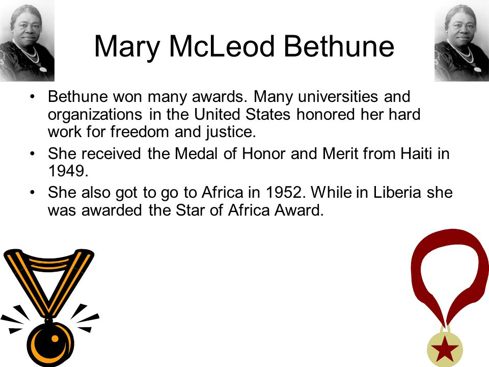 Mary McLeod Bethune Bethune won many awards. Many universities and organizations in the United States honored her hard work for freedom and justice.