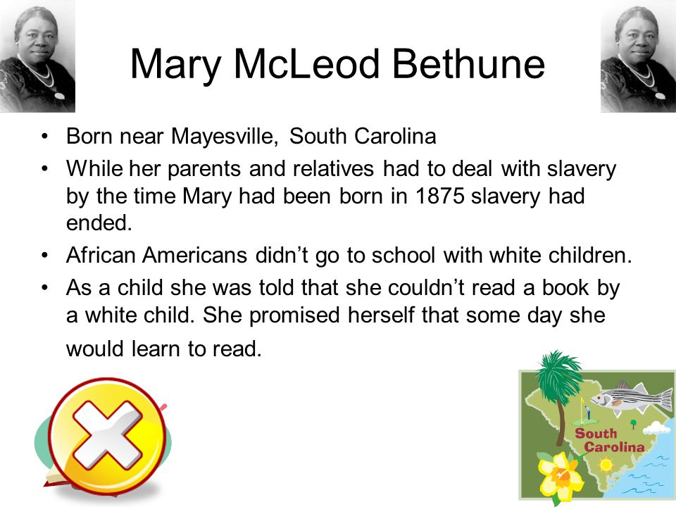 Mary McLeod Bethune Born near Mayesville, South Carolina