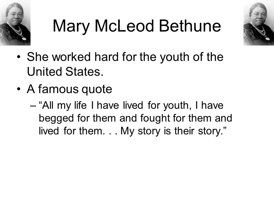 Mary McLeod Bethune She worked hard for the youth of the United States. A famous quote.