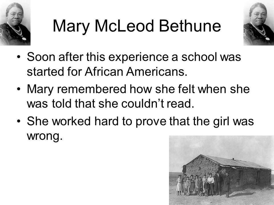 Mary McLeod Bethune Soon after this experience a school was started for African Americans.