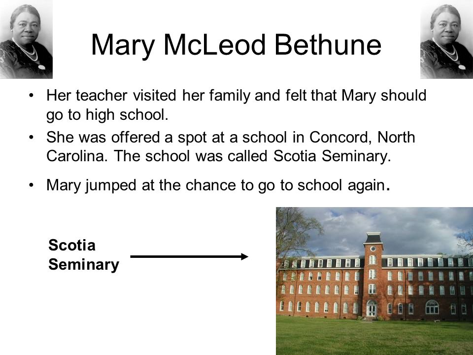 Mary McLeod Bethune Her teacher visited her family and felt that Mary should go to high school.