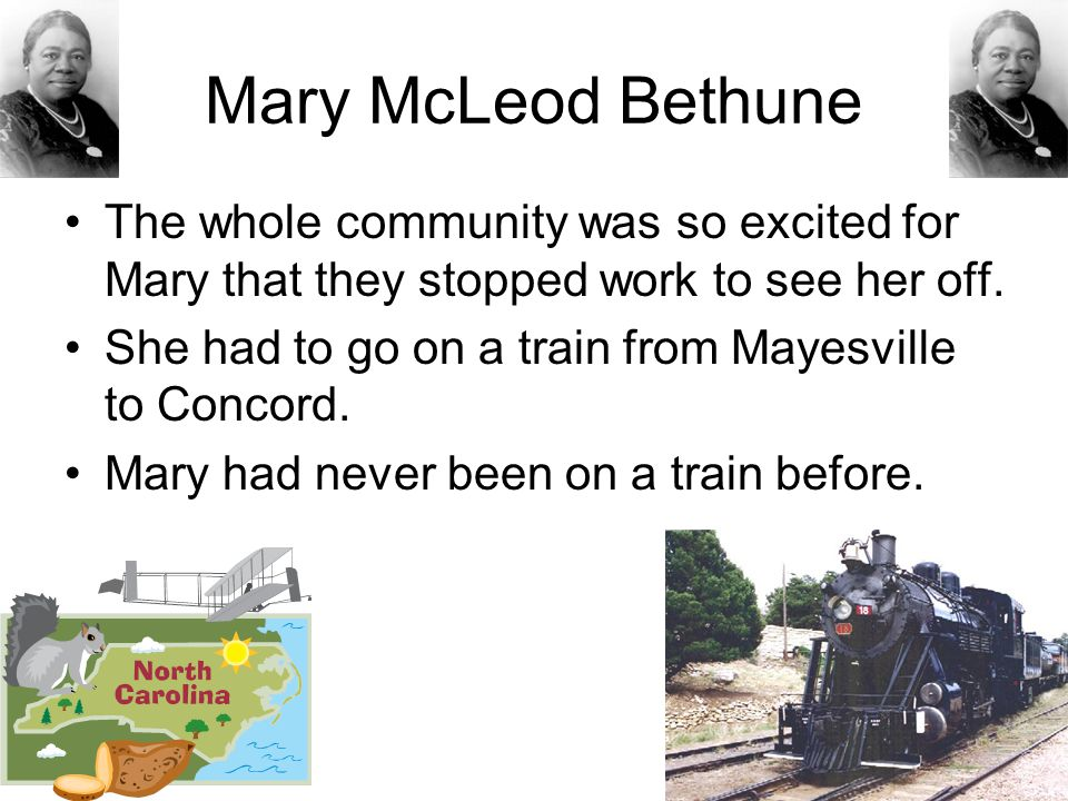 Mary McLeod Bethune The whole community was so excited for Mary that they stopped work to see her off.
