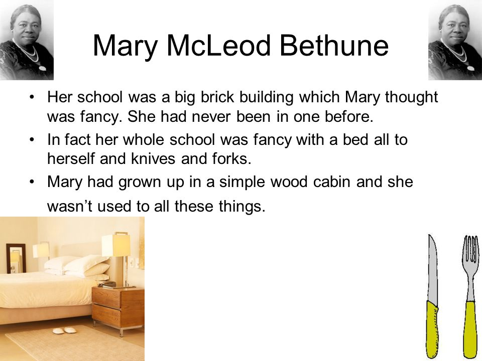Mary McLeod Bethune Her school was a big brick building which Mary thought was fancy. She had never been in one before.