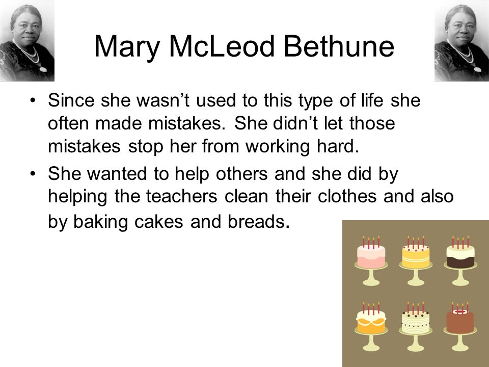Mary McLeod Bethune Since she wasn't used to this type of life she often made mistakes. She didn't let those mistakes stop her from working hard.