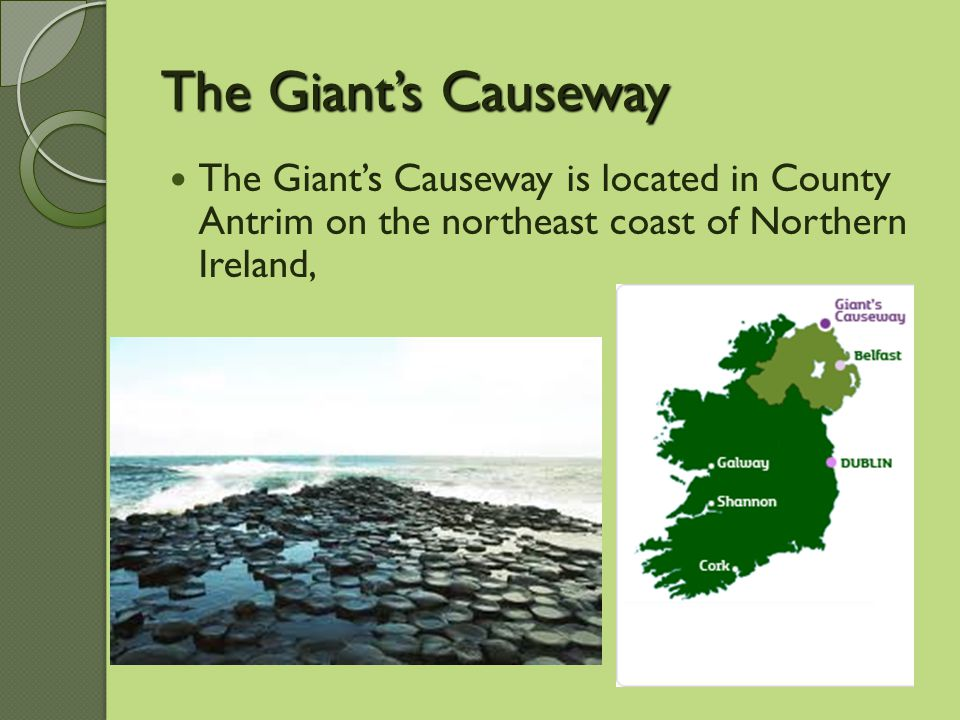 The Giant's Causeway The Giant's Causeway is located in County Antrim on the northeast coast of Northern Ireland,