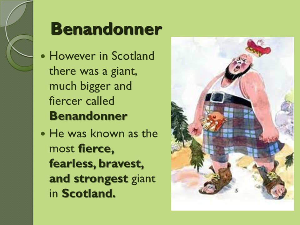 Benandonner However in Scotland there was a giant, much bigger and fiercer called Benandonner.