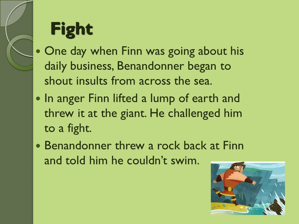 Fight One day when Finn was going about his daily business, Benandonner began to shout insults from across the sea.