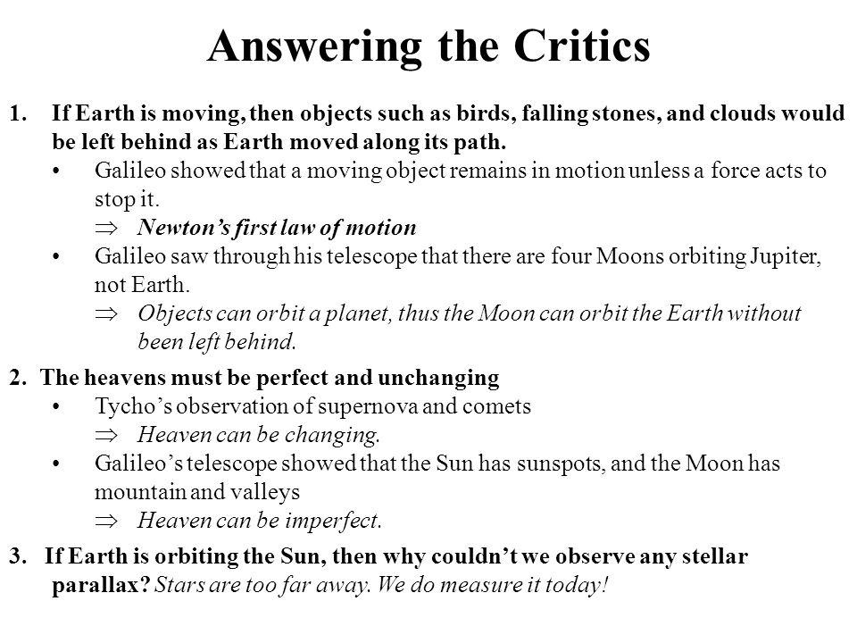 Answering the Critics If Earth is moving, then objects such as birds, falling stones, and clouds would be left behind as Earth moved along its path.