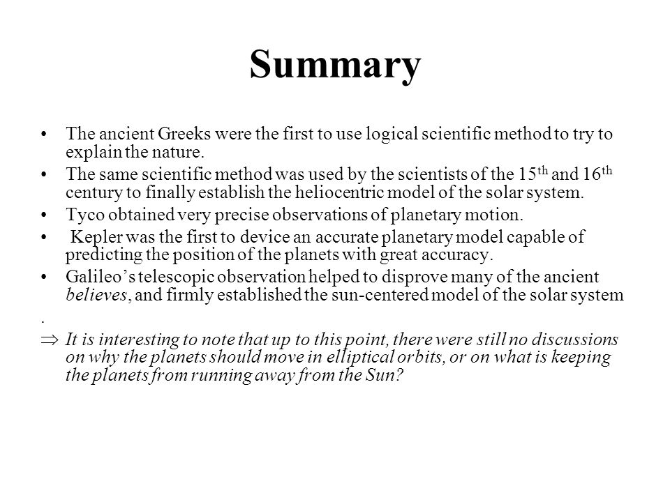 Summary The ancient Greeks were the first to use logical scientific method to try to explain the nature.