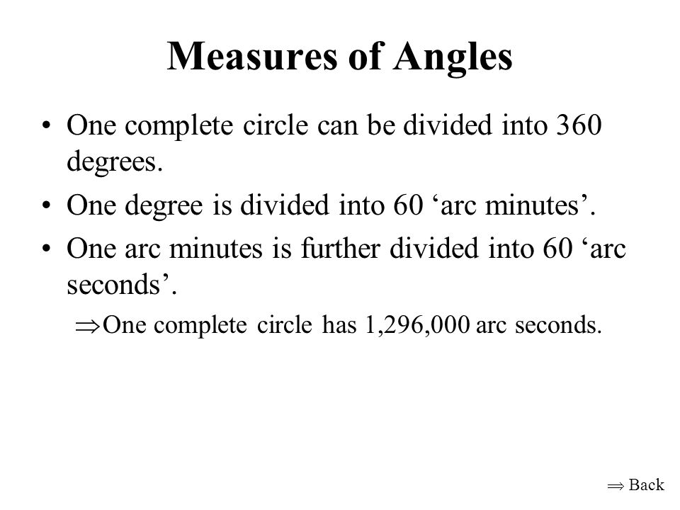 Measures of Angles One complete circle can be divided into 360 degrees. One degree is divided into 60 'arc minutes'.