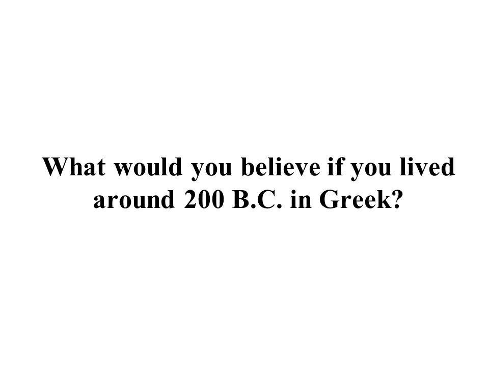 What would you believe if you lived around 200 B.C. in Greek