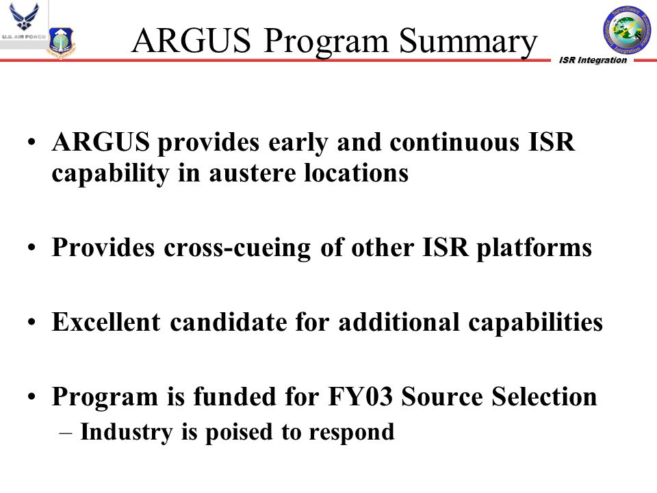 ARGUS Program Summary ARGUS provides early and continuous ISR capability in austere locations. Provides cross-cueing of other ISR platforms.