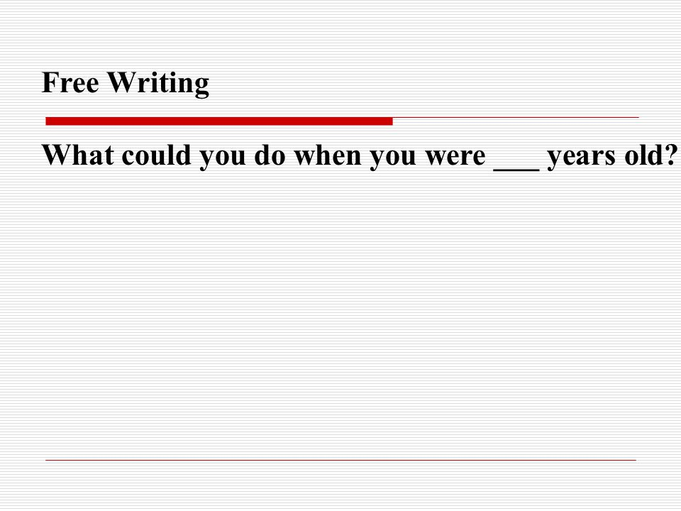Free Writing What could you do when you were ___ years old