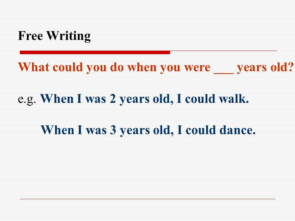 Free Writing What could you do when you were ___ years old e.g. When I was 2 years old, I could walk.