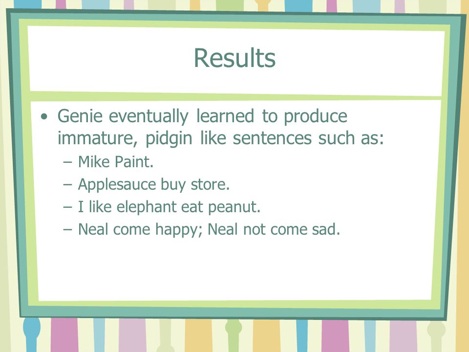 Results Genie eventually learned to produce immature, pidgin like sentences such as: Mike Paint. Applesauce buy store.