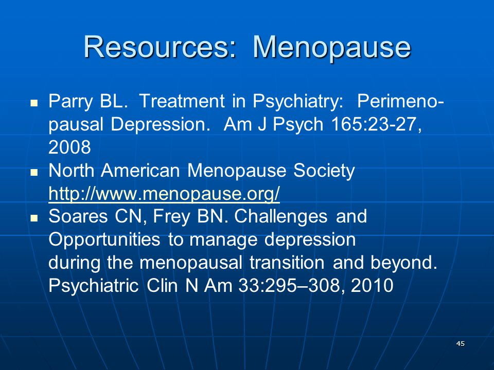 Resources: Menopause Parry BL. Treatment in Psychiatry: Perimeno-pausal Depression. Am J Psych 165:23-27, 2008.
