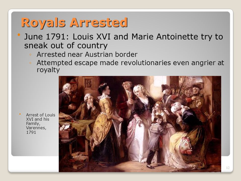 Royals Arrested June 1791: Louis XVI and Marie Antoinette try to sneak out of country. Arrested near Austrian border.