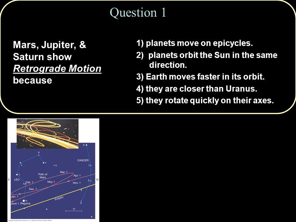 Question 1 Mars, Jupiter, & Saturn show Retrograde Motion because