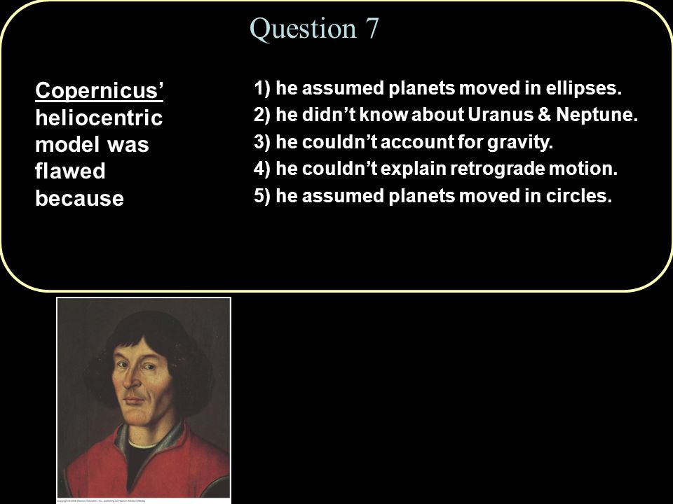 Question 7 Copernicus' heliocentric model was flawed because