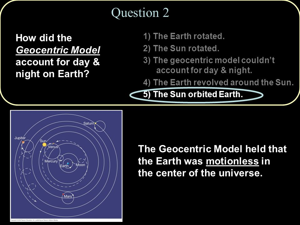 Question 2 1) The Earth rotated. 2) The Sun rotated. 3) The geocentric model couldn't account for day & night.