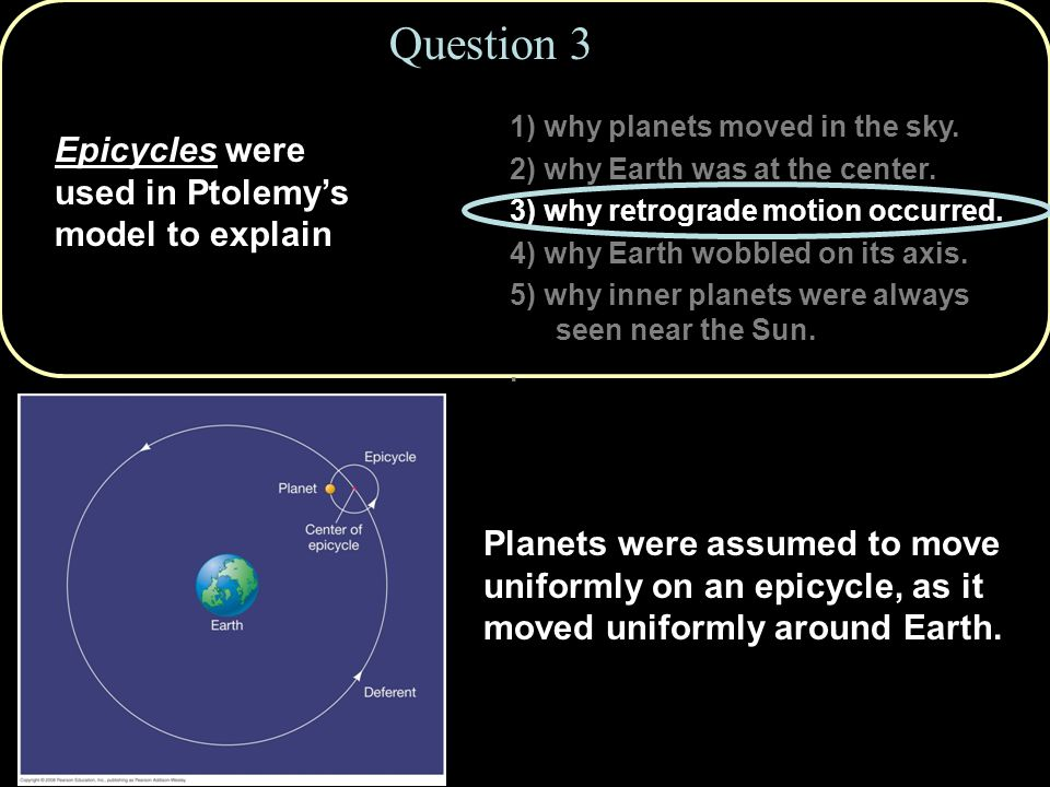 Question 3 Epicycles were used in Ptolemy's model to explain
