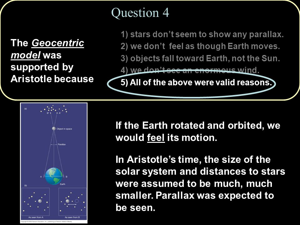 Question 4 The Geocentric model was supported by Aristotle because