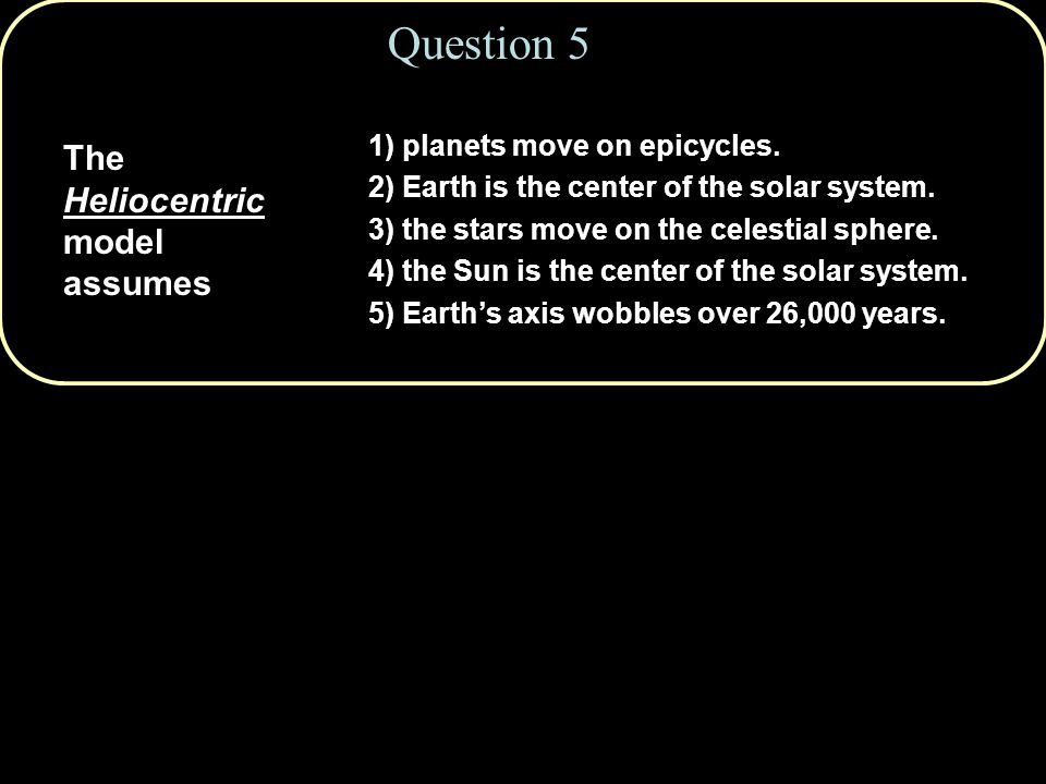 Question 5 The Heliocentric model assumes