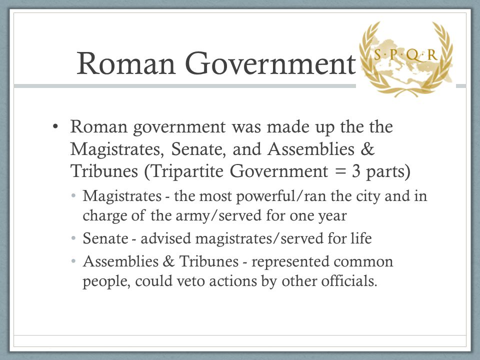 Roman Government Roman government was made up the the Magistrates, Senate, and Assemblies & Tribunes (Tripartite Government = 3 parts)