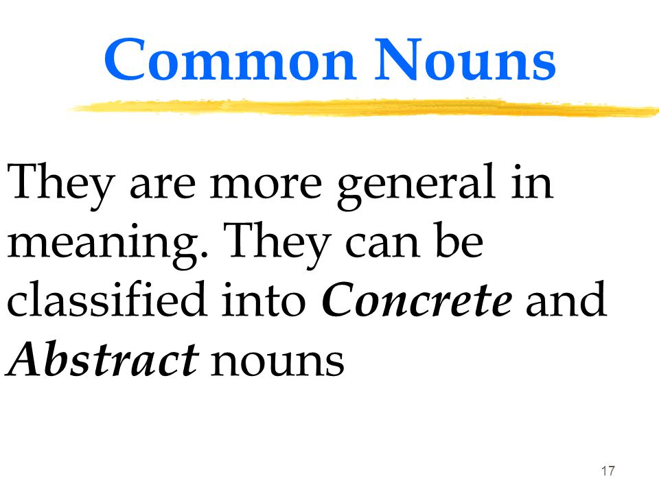 Common Nouns They are more general in meaning.