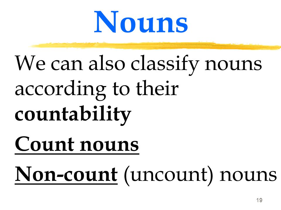Nouns We can also classify nouns according to their countability