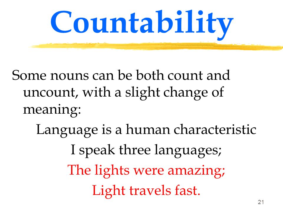Countability Some nouns can be both count and uncount, with a slight change of meaning: Language is a human characteristic.