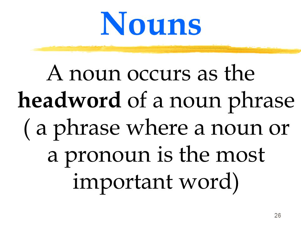 Nouns A noun occurs as the headword of a noun phrase ( a phrase where a noun or a pronoun is the most important word)