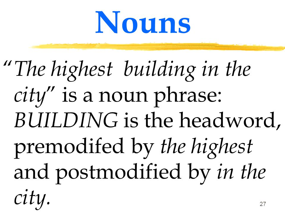 Nouns The highest building in the city is a noun phrase: BUILDING is the headword, premodifed by the highest and postmodified by in the city.