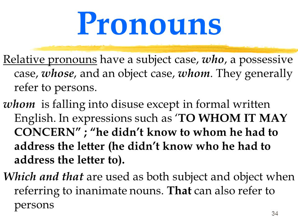 Pronouns Relative pronouns have a subject case, who, a possessive case, whose, and an object case, whom. They generally refer to persons.