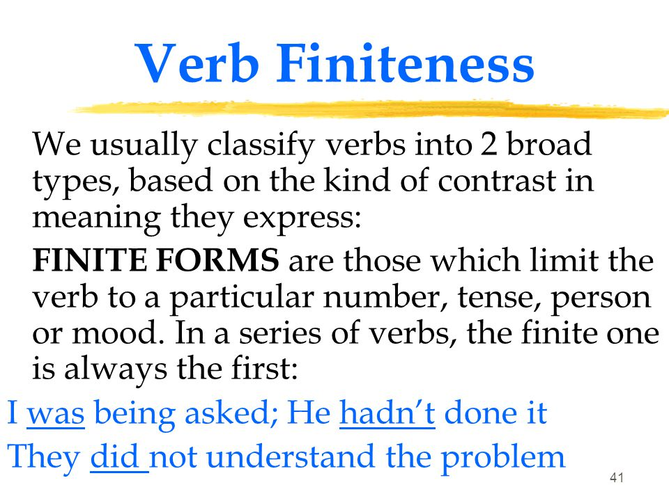 Verb Finiteness We usually classify verbs into 2 broad types, based on the kind of contrast in meaning they express: