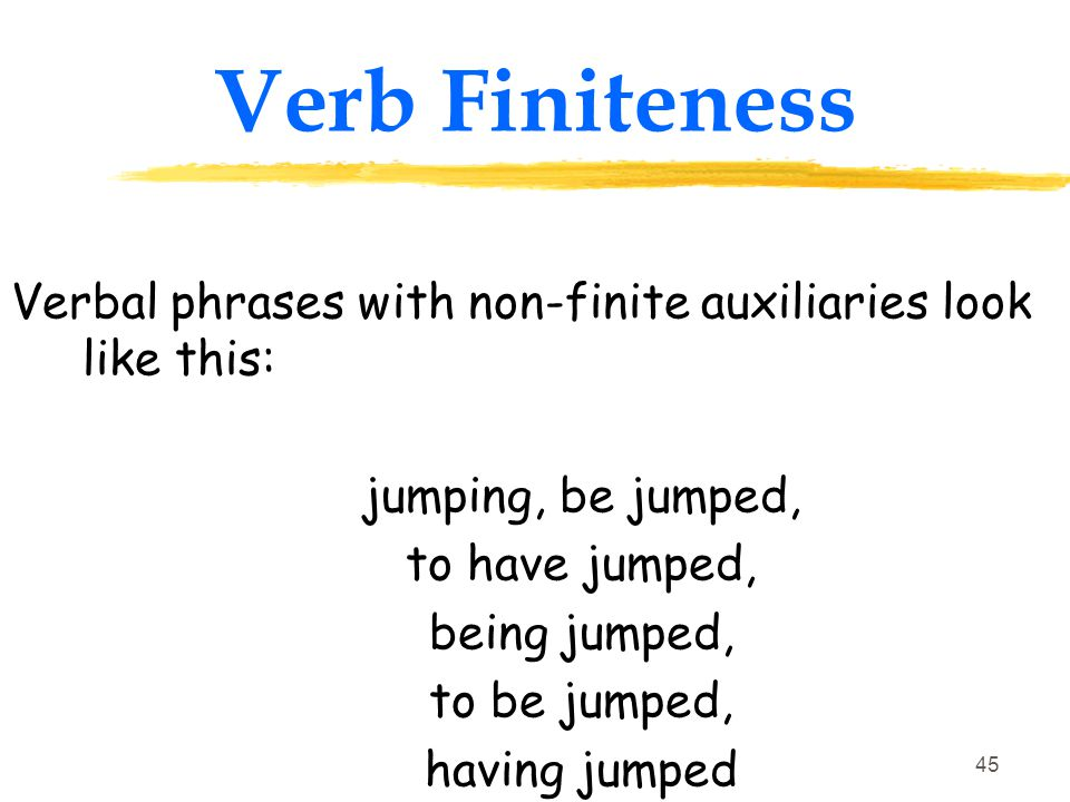 Verb Finiteness Verbal phrases with non-finite auxiliaries look like this: jumping, be jumped, to have jumped,