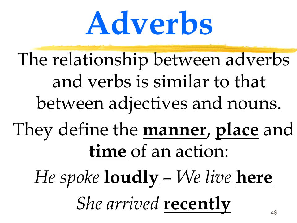 Adverbs The relationship between adverbs and verbs is similar to that between adjectives and nouns.