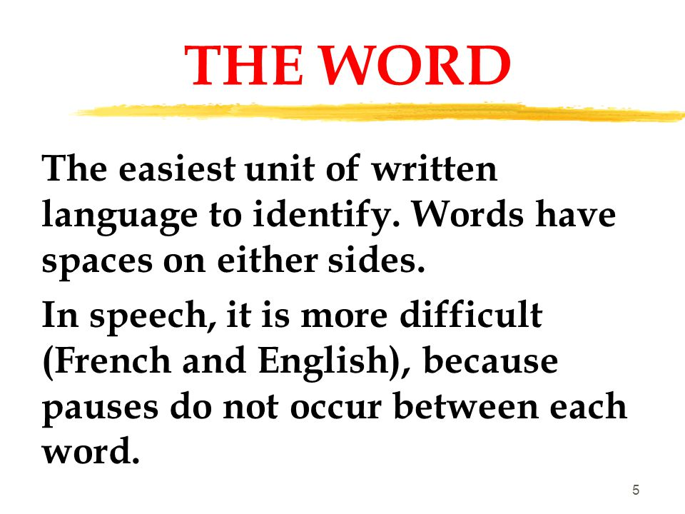 THE WORD The easiest unit of written language to identify. Words have spaces on either sides.