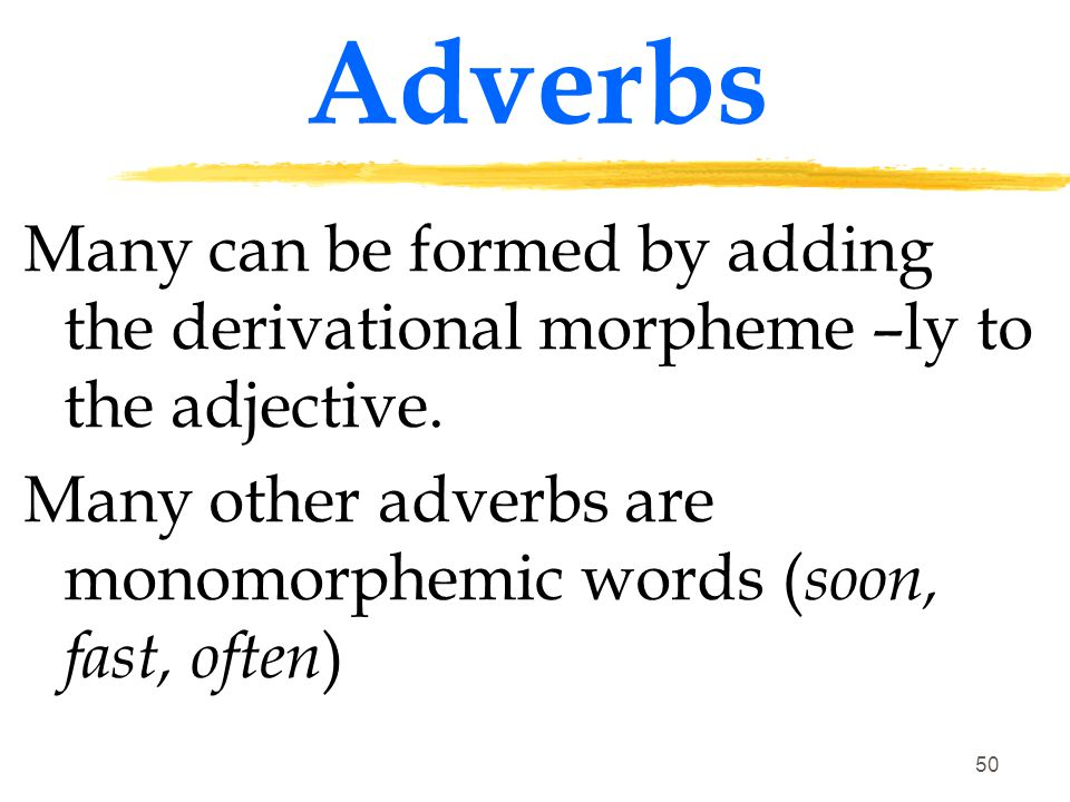 Adverbs Many can be formed by adding the derivational morpheme –ly to the adjective.