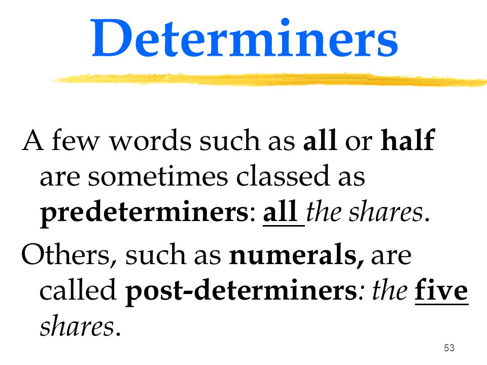 Determiners A few words such as all or half are sometimes classed as predeterminers: all the shares.