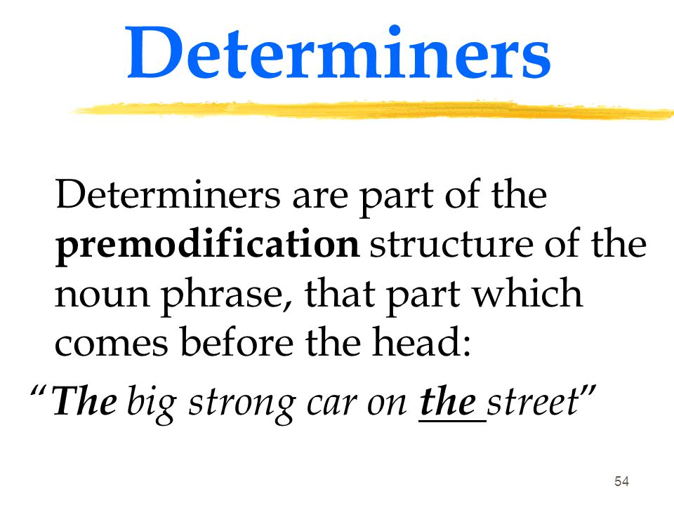 Determiners Determiners are part of the premodification structure of the noun phrase, that part which comes before the head: