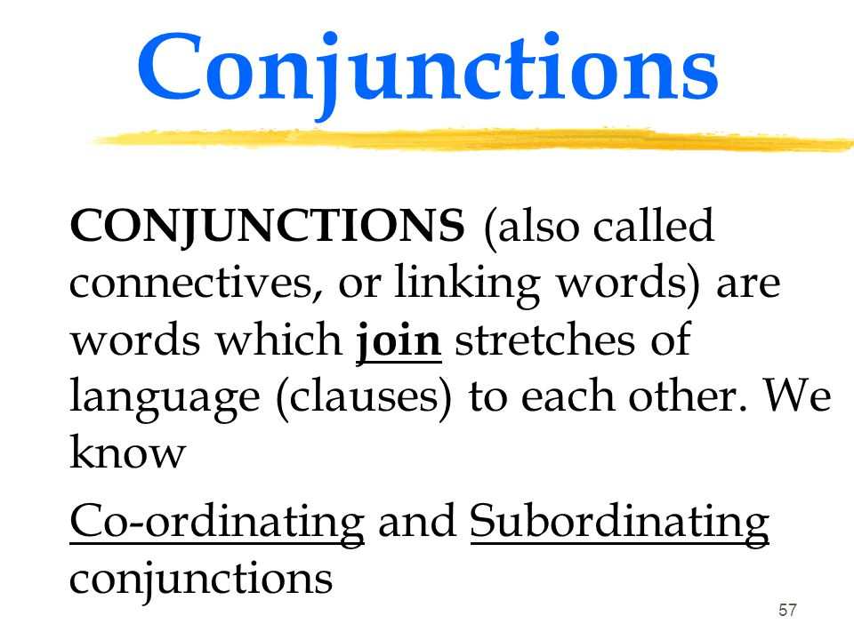 Conjunctions CONJUNCTIONS (also called connectives, or linking words) are words which join stretches of language (clauses) to each other. We know.