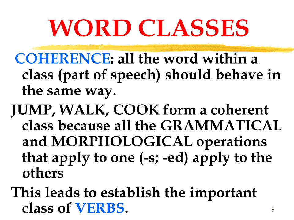 WORD CLASSES COHERENCE: all the word within a class (part of speech) should behave in the same way.