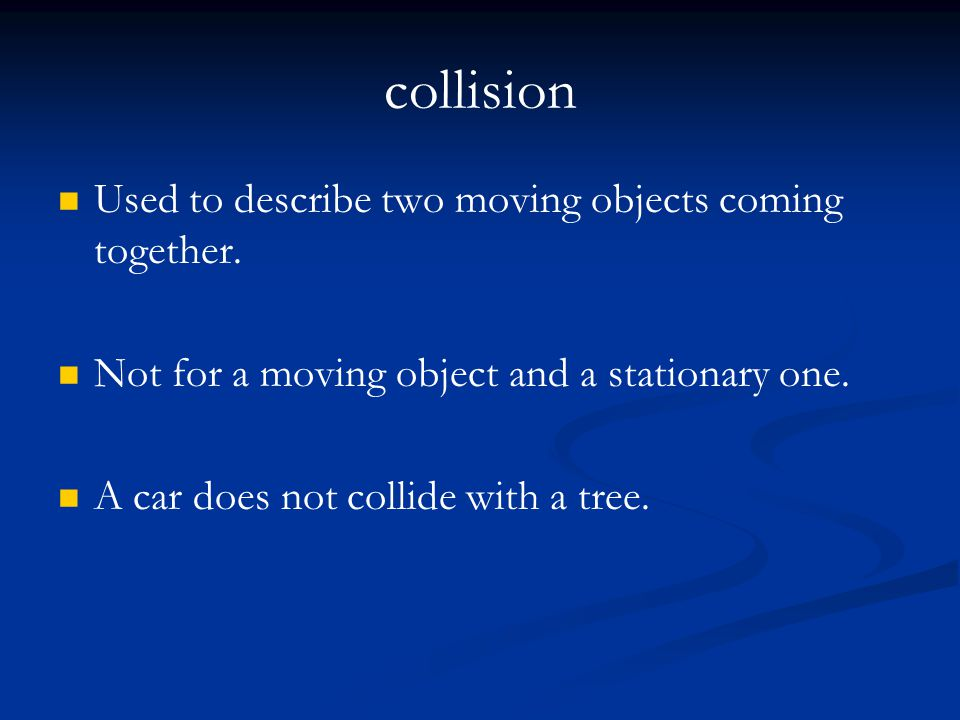 collision Used to describe two moving objects coming together.